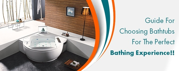 Guide For Choosing Bathtubs For The Perfect Bathing Experience!!