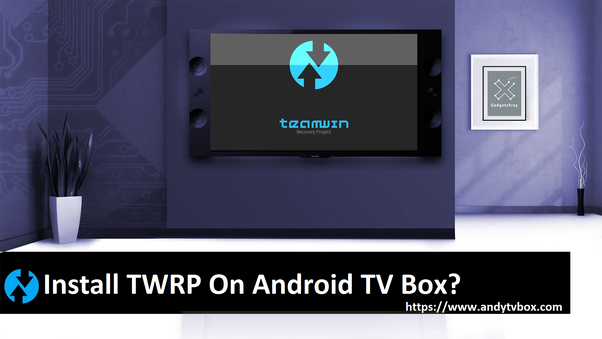 Is it possible to install TWRP in Android TV Box? - Quora