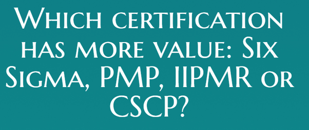 Which certification has more value: Six Sigma, PMP, IIPMR or CSCP? I ...