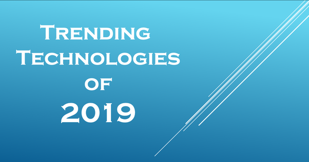 What will be the trending technology in 2019? - Quora