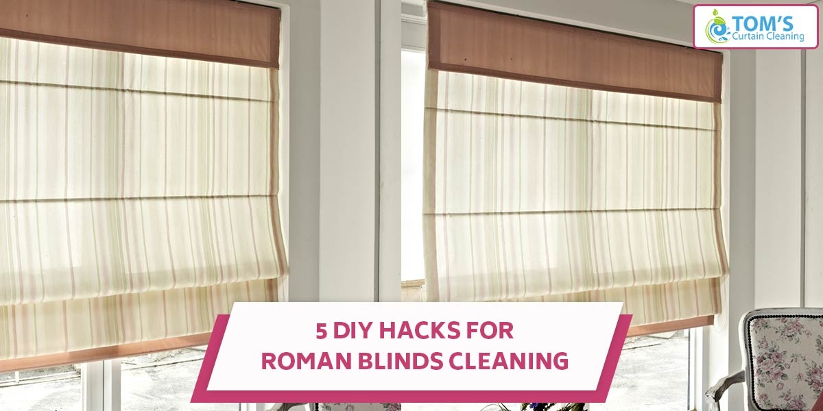 5 Diy Hacks For Roman Blinds Cleaning Tomscurtaincleaning