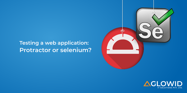 What is better for testing a web application: Protractor or