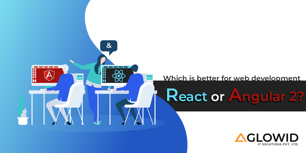 Which is better for web development - React or Angular 2? - Quora