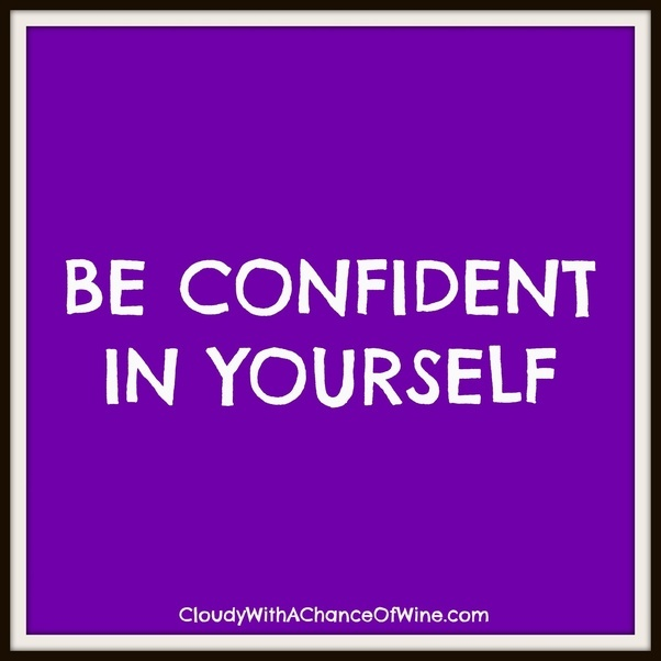 How to be a confident and fearless person quora with natural self confidence you just have to notice them and get familiar with how it feels look for the things you do where the question of whether ccuart Images