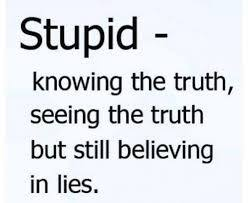 Knowing The Truth And Still Believing In Lies Is Stupidity.
