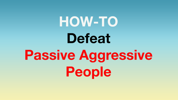 How To Deal With Passive Aggressive Behavior Quora
