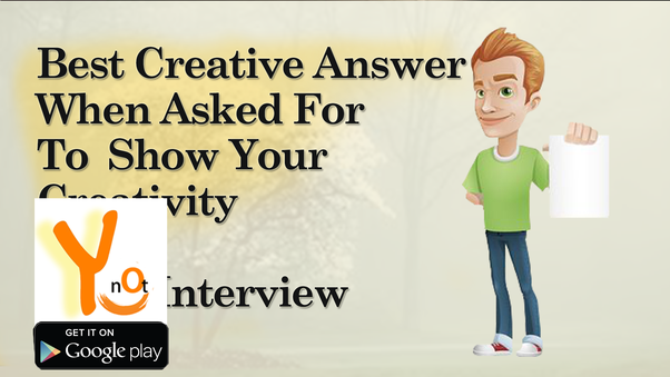Delightful BEST CREATIVE ANSWER WHEN ASKED FOR TO SHOW YOUR CREATIVITY IN INTERVIEW