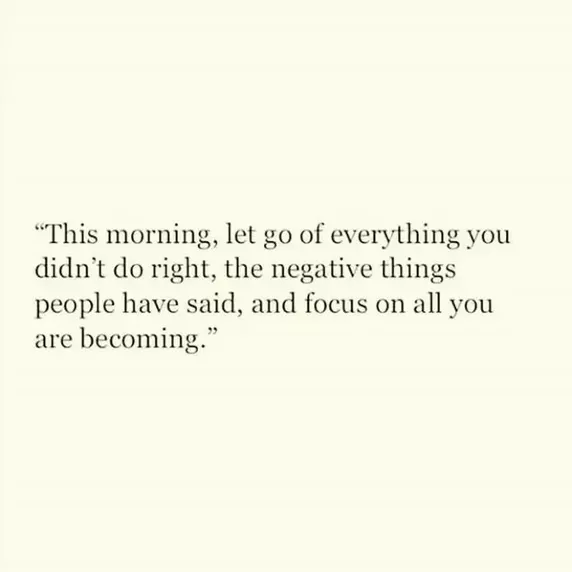 This Morning, Let Go Of Everything You Didnu0027t Do Right, The Negative Things  People Have Said, And Focus On All You Are Becoming.