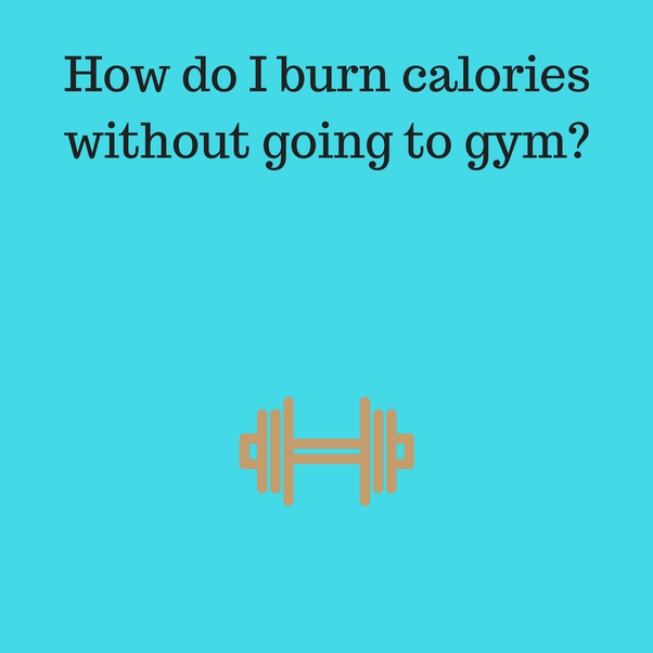 How Do We Burn Calories And Lose Weight Without Going To The Gym