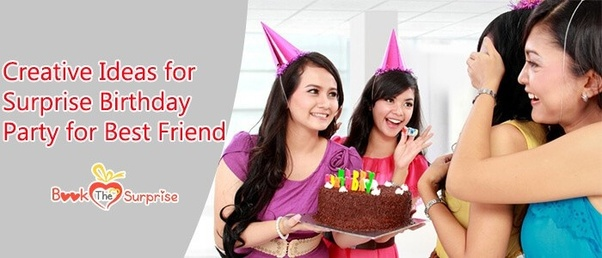 Find The Most Creative Ideas For Surprise Birthday Party Best Friend