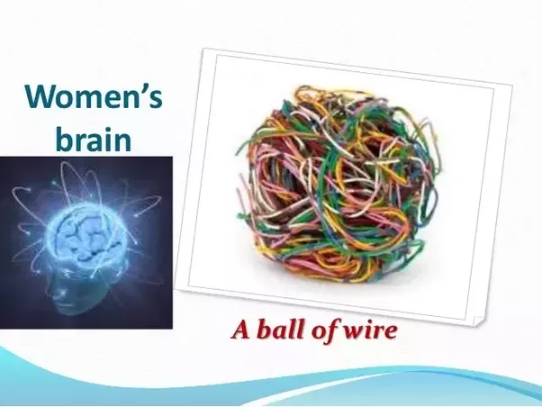 women's brains are made up of a big ball of wire  and everything is  connected to everything  yeah,you got that right we often do relate one  thing to many