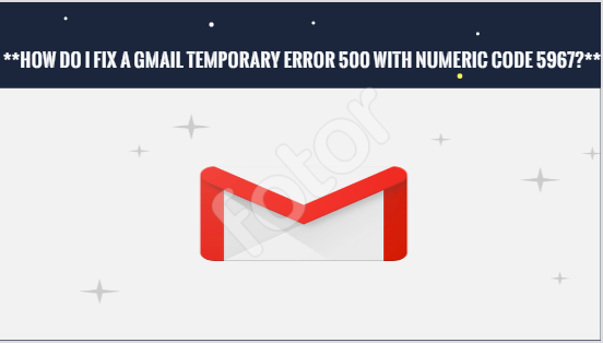 How do I fix a Gmail temporary error 500 with numeric code 5967?