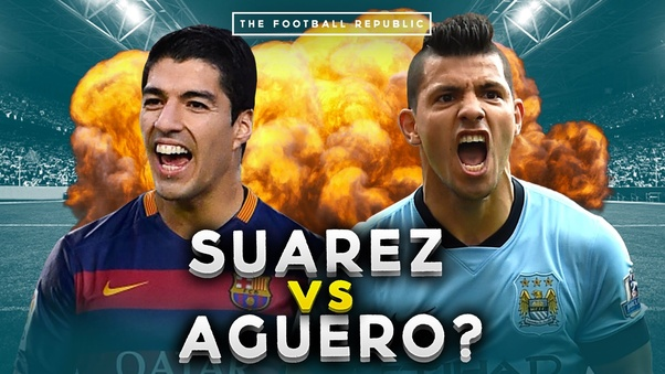 Who is better, Aguero or Suarez? - Quora