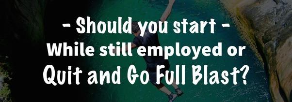 He comenzado mi propio negocio, pero aún trabajo en mi trabajo, ¿debería irme y concentrarme en construir mi negocio?
