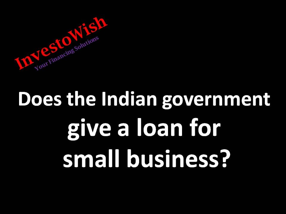 Does the Indian government give a loan for a small business? - Quora