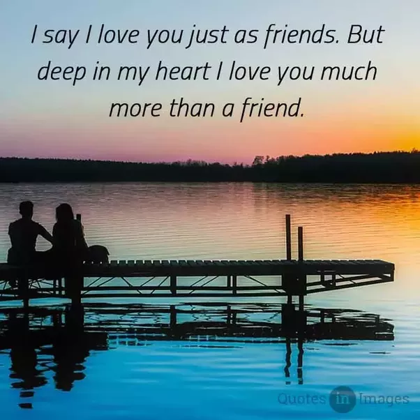 I Say I Love You Just As Friends. But Deep In My Heart I Love You Much More  Than A Friend.